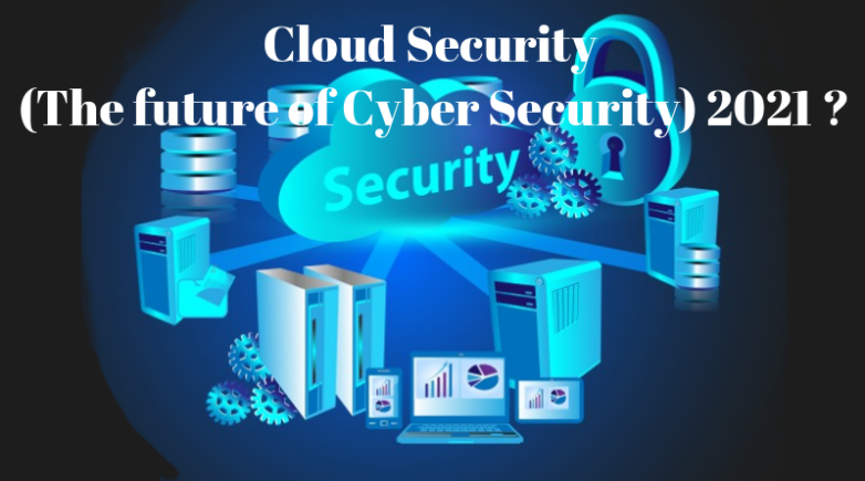 Cloud Security (The future of Cyber Security) 2021 ?
